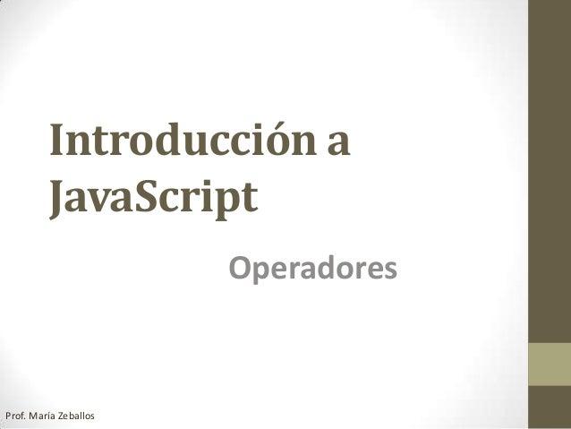 Introducción a JavaScript Operadores Prof. María Zeballos