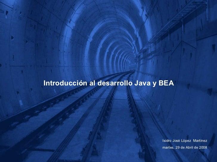 Introducción al desarrollo Java y BEA Isidro José López  Martínez martes, 29 de Abril de 2008