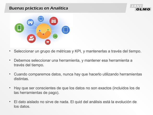 Buenas prácticas en Analítica• Seleccionar un grupo de métricas y KPI, y mantenerlas a través del tiempo.• Debemos selecci...