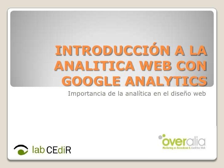 INTRODUCCIÓN A LA ANALITICA WEB CON GOOGLE ANALYTICS<br />Importancia de la analítica en el diseño web<br />