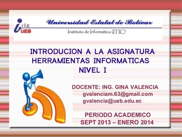INTRODUCION A LA ASIGNATURA HERRAMIENTAS INFORMATICAS NIVEL I DOCENTE: ING. GINA VALENCIA gvalenciam.63@gmail.com gvalenci...