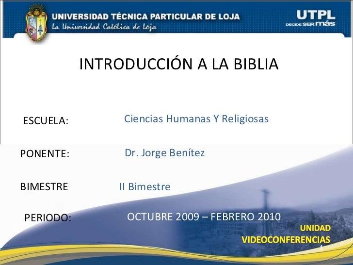 ESCUELA: PONENTE: INTRODUCCIÓN A LA BIBLIA PERIODO: Dr. Jorge Benítez OCTUBRE 2009 – FEBRERO 2010 Ciencias Humanas Y Relig...