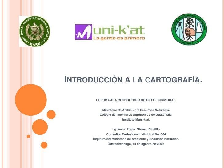 Introducción a la cartografía.<br />CURSO PARA CONSULTOR AMBIENTAL INDIVIDUAL.<br />Ministerio de Ambiente y Recursos Natu...
