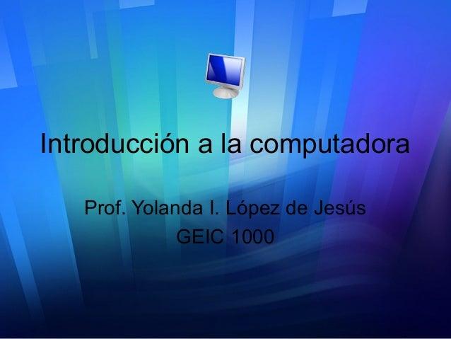 Introducción a la computadora Prof. Yolanda I. López de Jesús GEIC 1000