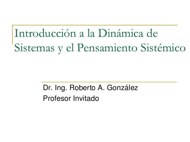 Introducción a la Dinámica de Sistemas y el Pensamiento Sistémico Dr. Ing. Roberto A. González Profesor Invitado