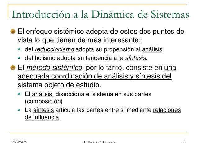 09/10/2006 Dr. Roberto A. González 10 Introducción a la Dinámica de Sistemas El enfoque sistémico adopta de estos dos punt...