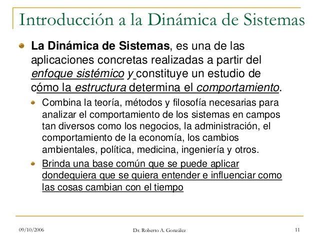 09/10/2006 Dr. Roberto A. González 11 Introducción a la Dinámica de Sistemas La Dinámica de Sistemas, es una de las aplica...