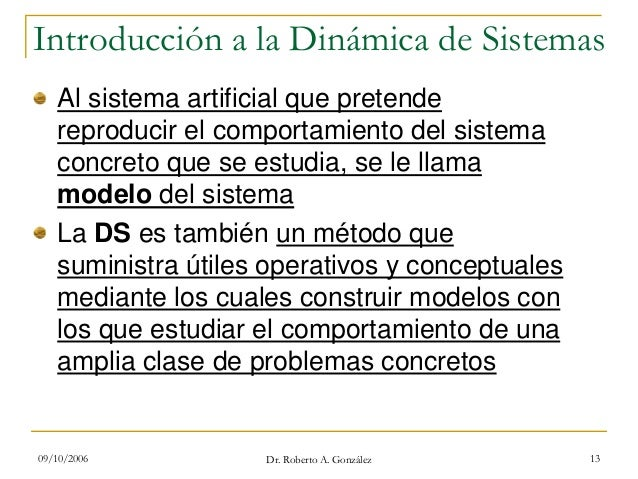 09/10/2006 Dr. Roberto A. González 13 Introducción a la Dinámica de Sistemas Al sistema artificial que pretende reproducir...