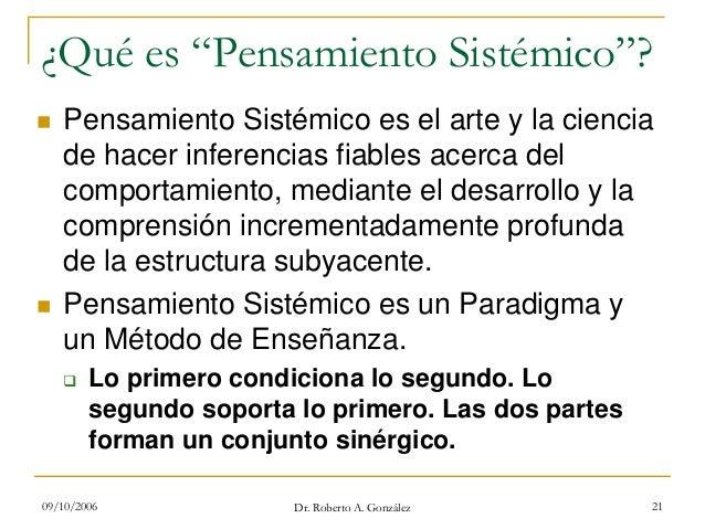 """09/10/2006 Dr. Roberto A. González 21 ¿Qué es """"Pensamiento Sistémico""""? Pensamiento Sistémico es el arte y la ciencia de ha..."""