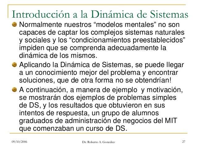 """09/10/2006 Dr. Roberto A. González 27 Introducción a la Dinámica de Sistemas Normalmente nuestros """"modelos mentales"""" no so..."""