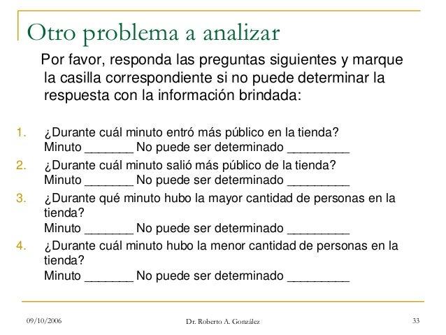 09/10/2006 Dr. Roberto A. González 33 Otro problema a analizar Por favor, responda las preguntas siguientes y marque la ca...