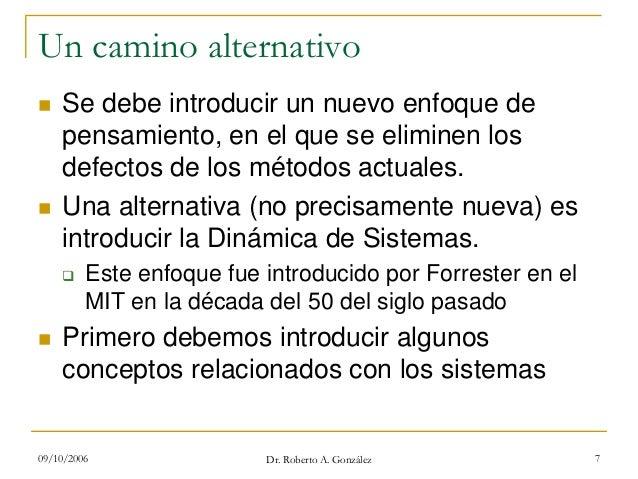 09/10/2006 Dr. Roberto A. González 7 Un camino alternativo Se debe introducir un nuevo enfoque de pensamiento, en el que s...