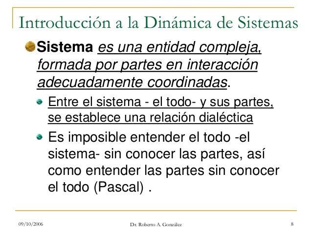 09/10/2006 Dr. Roberto A. González 8 Introducción a la Dinámica de Sistemas Sistema es una entidad compleja, formada por p...