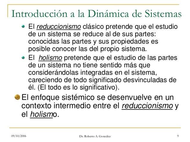 09/10/2006 Dr. Roberto A. González 9 Introducción a la Dinámica de Sistemas El reduccionismo clásico pretende que el estud...