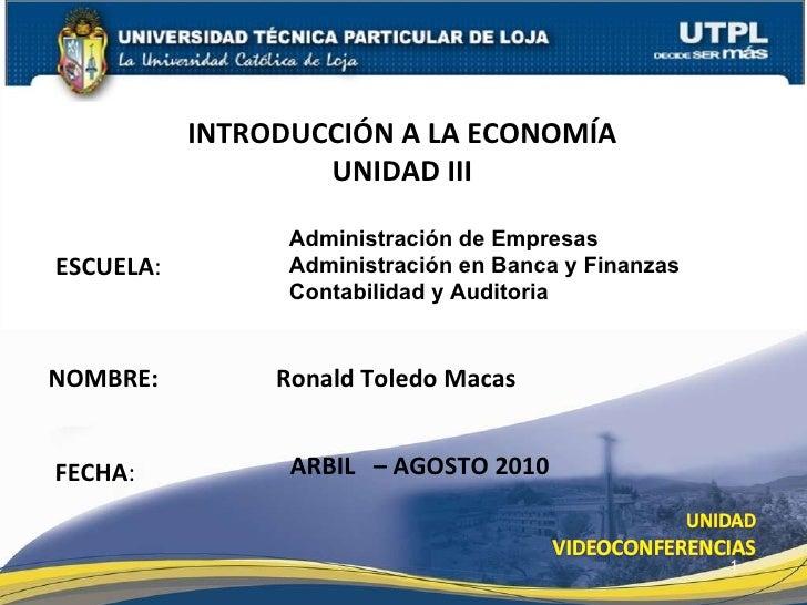 ESCUELA : NOMBRE:   Ronald Toledo Macas INTRODUCCI ÓN A LA ECONOMÍA UNIDAD III FECHA : ARBIL  – AGOSTO 2010 Administraci ó...