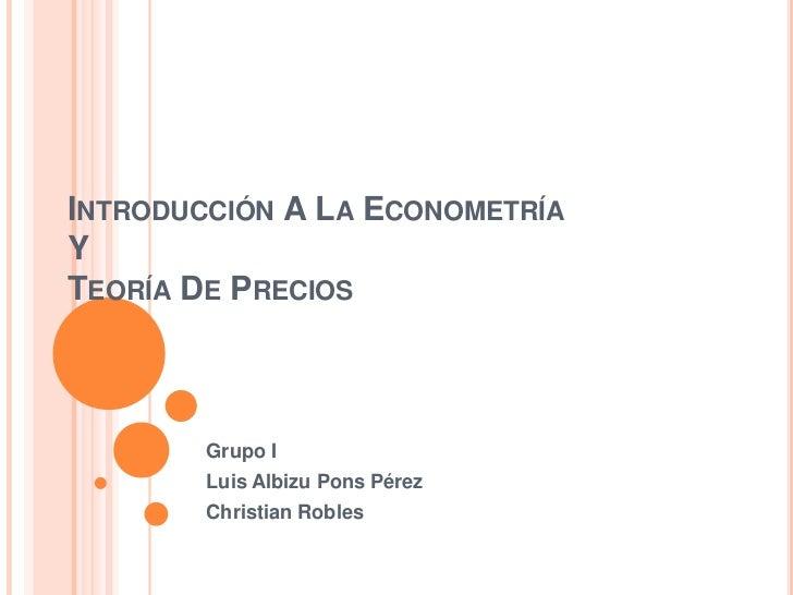 INTRODUCCIÓN A LA ECONOMETRÍAYTEORÍA DE PRECIOS        Grupo I        Luis Albizu Pons Pérez        Christian Robles