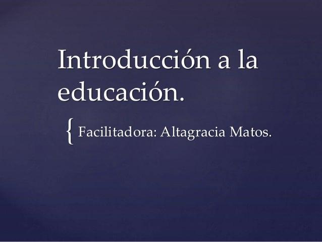 { Introducción a la educación. Facilitadora: Altagracia Matos.