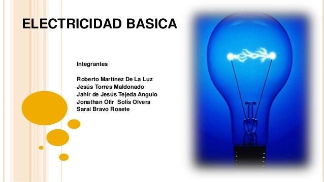 ELECTRICIDAD BASICA Integrantes Roberto Martínez De La Luz Jesús Torres Maldonado Jahir de Jesús Tejeda Angulo Jonathan Of...