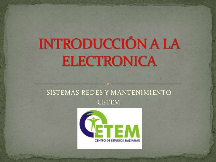 SISTEMAS REDES Y MANTENIMIENTO<br />CETEM <br />INTRODUCCIÓN A LA ELECTRONICA<br />1<br />