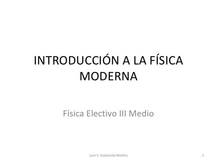 INTRODUCCIÓN A LA FÍSICA MODERNA<br />Física Electivo III Medio<br />1<br />Juan E. Sepúlveda Medina<br />