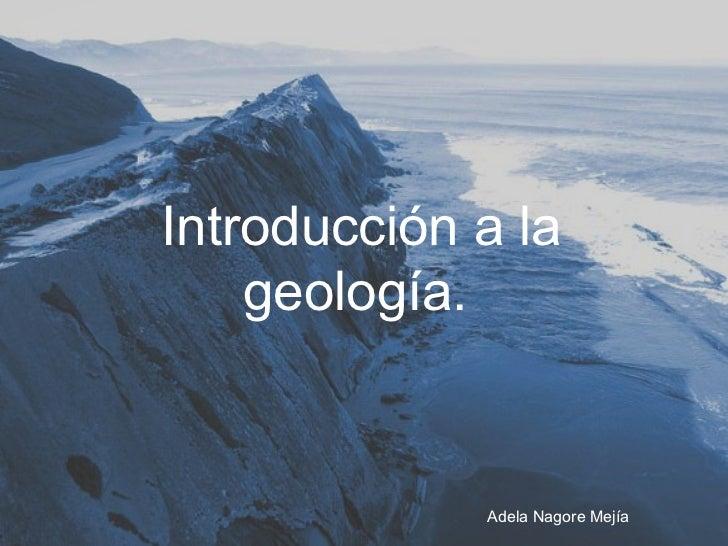 Introducción a la    geología.             Adela Nagore Mejía