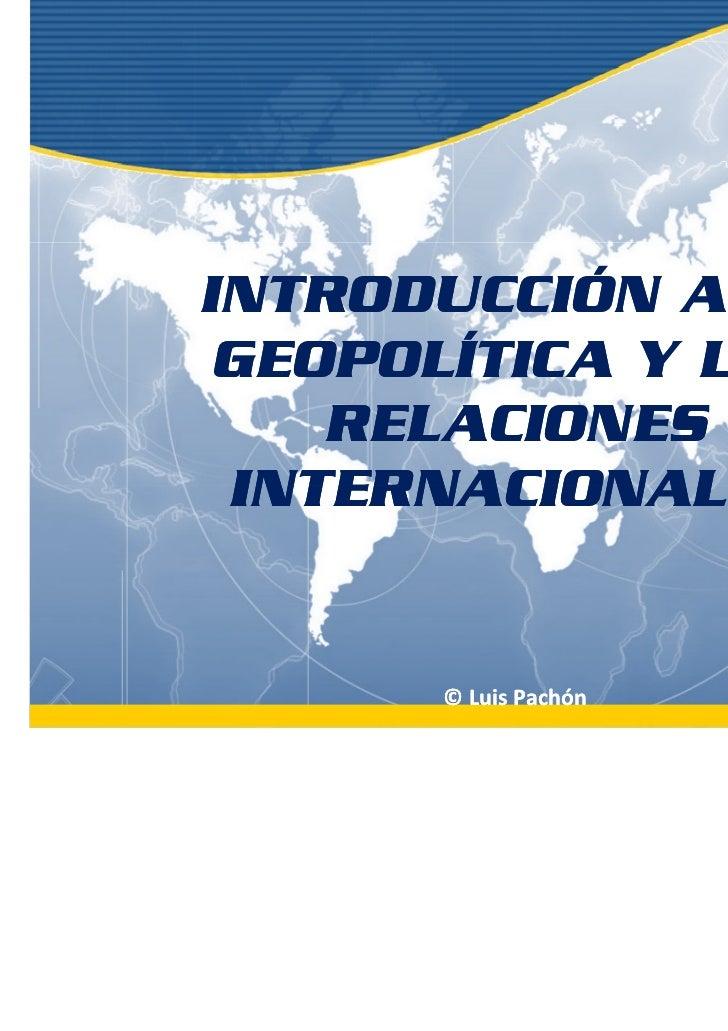 INTRODUCCIÓN A LA GEOPOLÍTICA Y LAS    RELACIONES INTERNACIONALES      © Luis Pachón