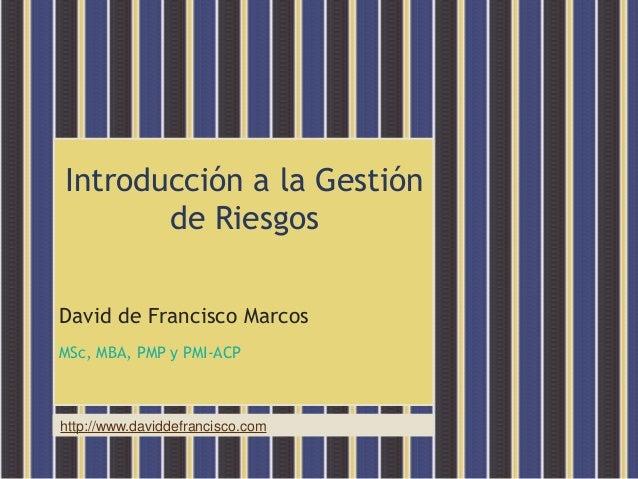 http://www.daviddefrancisco.comIntroducción a la Gestiónde RiesgosDavid de Francisco MarcosMSc, MBA, PMP y PMI-ACP