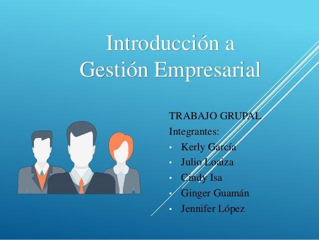 Introducción a Gestión Empresarial TRABAJO GRUPAL Integrantes: • Kerly García • Julio Loaiza • Cindy Isa • Ginger Guamán •...