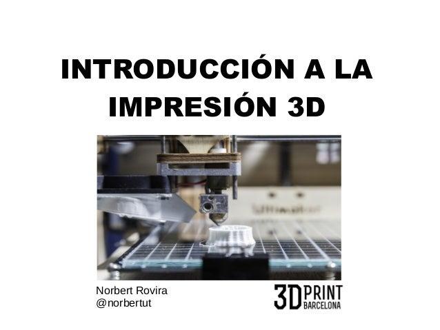 INTRODUCCIÓN A LA  IMPRESIÓN 3D  Norbert Rovira  @norbertut