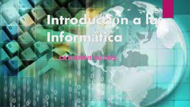 Introducción a la Informática CATHERINE SUÁREZ.
