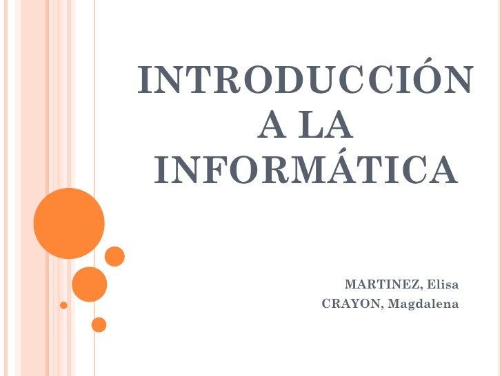 INTRODUCCIÓN      A LA  INFORMÁTICA          MARTINEZ, Elisa       CRAYON, Magdalena