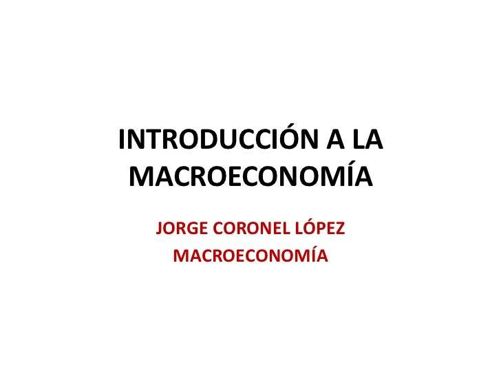 INTRODUCCIÓN A LA MACROECONOMÍA  JORGE CORONEL LÓPEZ    MACROECONOMÍA