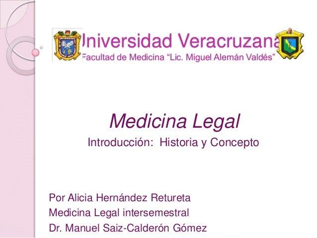 """Universidad Veracruzana Facultad de Medicina """"Lic. Miguel Alemán Valdés""""  Medicina Legal Introducción: Historia y Concepto..."""