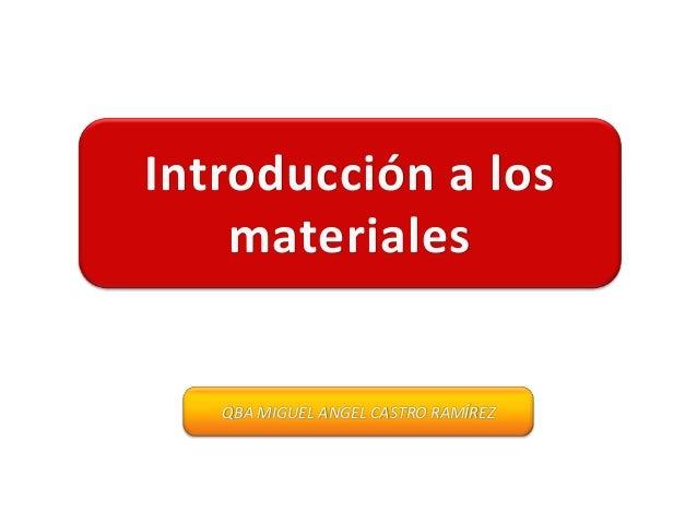 Introducción a los    materiales   QBA MIGUEL ANGEL CASTRO RAMÍREZ