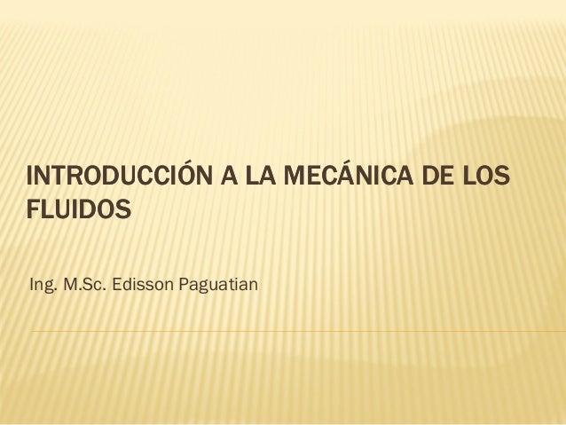 INTRODUCCIÓN A LA MECÁNICA DE LOSINTRODUCCIÓN A LA MECÁNICA DE LOS FLUIDOSFLUIDOS Ing. M.Sc. Edisson Paguatian