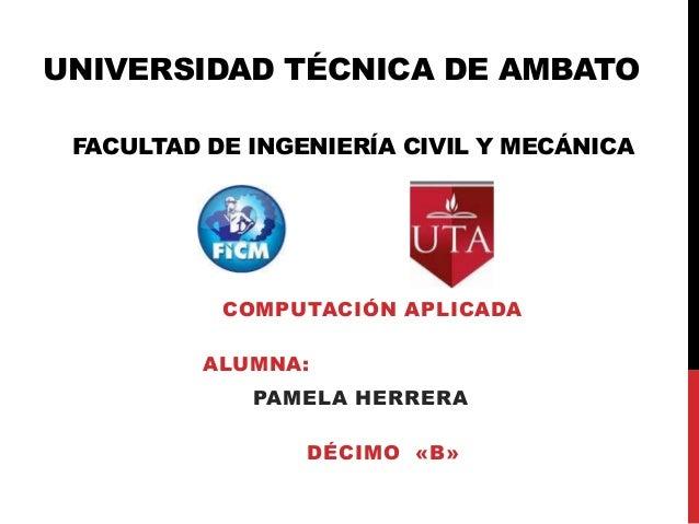 UNIVERSIDAD TÉCNICA DE AMBATO FACULTAD DE INGENIERÍA CIVIL Y MECÁNICA           COMPUTACIÓN APLICADA          ALUMNA:     ...