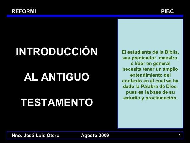 REFORMI  PIBC  INTRODUCCIÓN AL ANTIGUO TESTAMENTO Hno. José Luis Otero  Agosto 2009  El estudiante de la Biblia, sea predi...