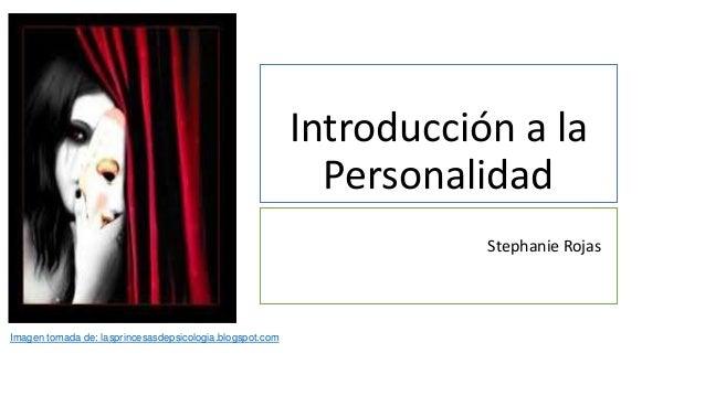 Introducción a la Personalidad Stephanie Rojas Imagen tomada de: lasprincesasdepsicologia.blogspot.com
