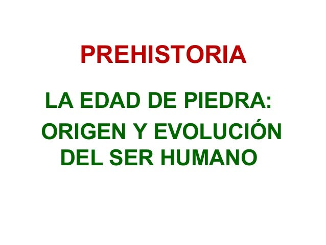 PREHISTORIALA EDAD DE PIEDRA:ORIGEN Y EVOLUCIÓN DEL SER HUMANO