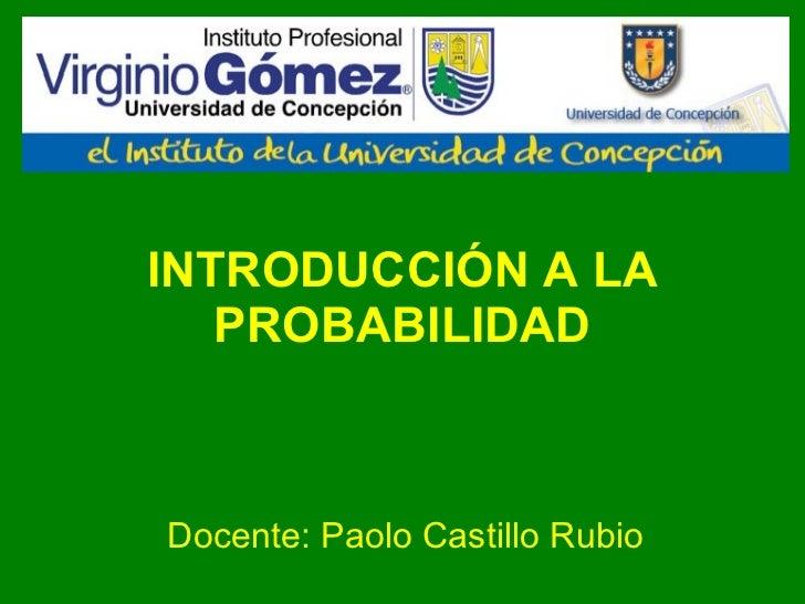 INTRODUCCIÓN A LA PROBABILIDAD Docente: Paolo Castillo Rubio