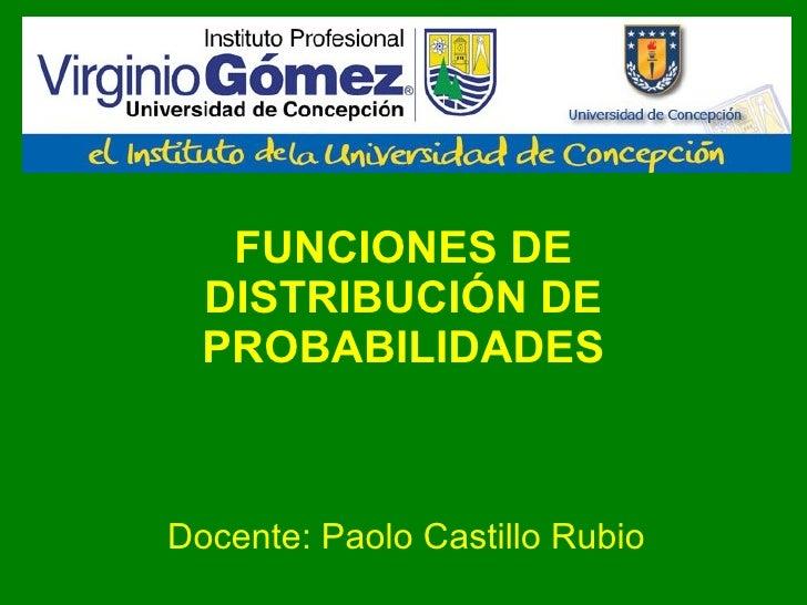 FUNCIONES DE DISTRIBUCIÓN DE PROBABILIDADES Docente: Paolo Castillo Rubio