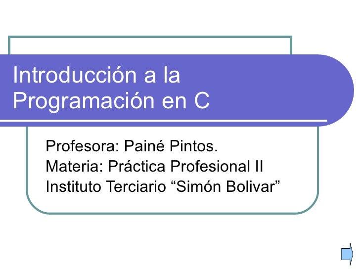 """Introducción a la Programación en C Profesora: Painé Pintos. Materia: Práctica Profesional II Instituto Terciario """"Simón B..."""