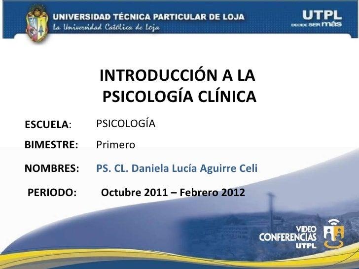 INTRODUCCIÓN A LA  PSICOLOGÍA CLÍNICA ESCUELA : NOMBRES: PSICOLOGÍA PS. CL. Daniela Lucía Aguirre Celi BIMESTRE: Primero P...