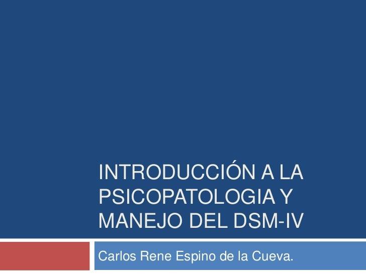 INTRODUCCIÓN A LAPSICOPATOLOGIA YMANEJO DEL DSM-IVCarlos Rene Espino de la Cueva.