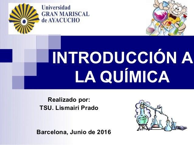 INTRODUCCIÓN A LA QUÍMICA Realizado por: TSU. Lismairi Prado Barcelona, Junio de 2016