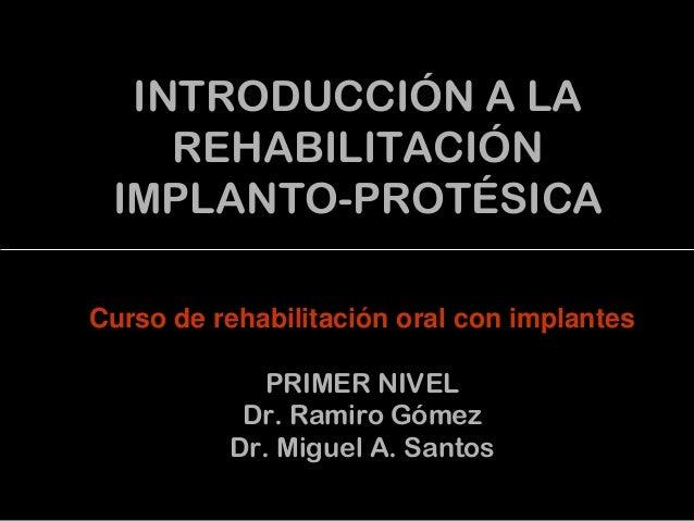 INTRODUCCIÓN A LA REHABILITACIÓN IMPLANTO-PROTÉSICA Curso de rehabilitación oral con implantes PRIMER NIVEL Dr. Ramiro Góm...