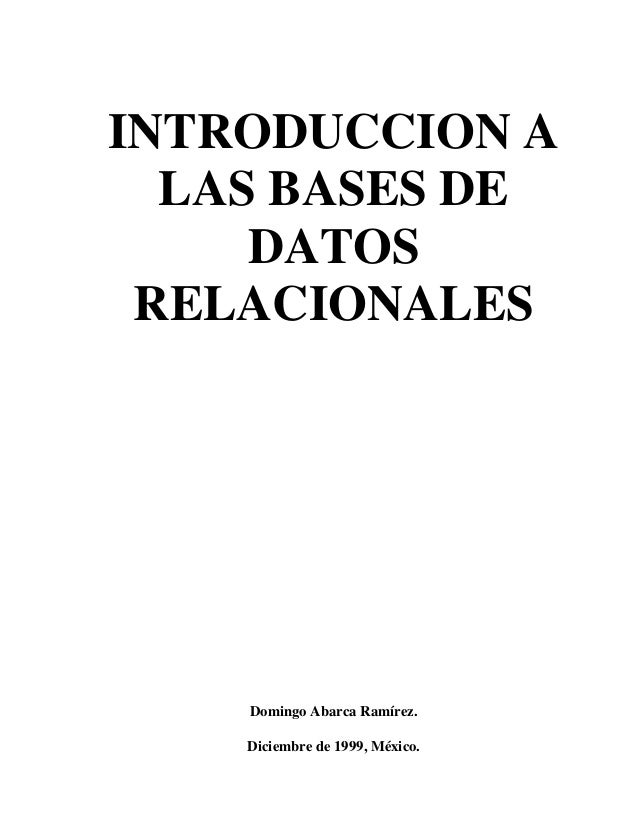 INTRODUCCION A LAS BASES DE DATOS RELACIONALES Domingo Abarca Ramírez. Diciembre de 1999, México.