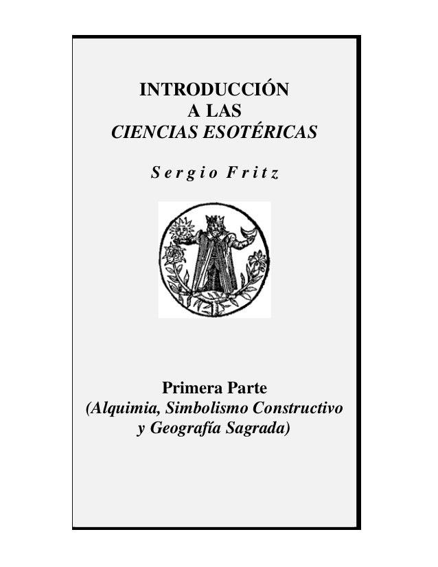 INTRODUCCIÓN A LAS CIENCIAS ESOTÉRICAS S e r g i o F r i t z Primera Parte (Alquimia, Simbolismo Constructivo y Geografía ...