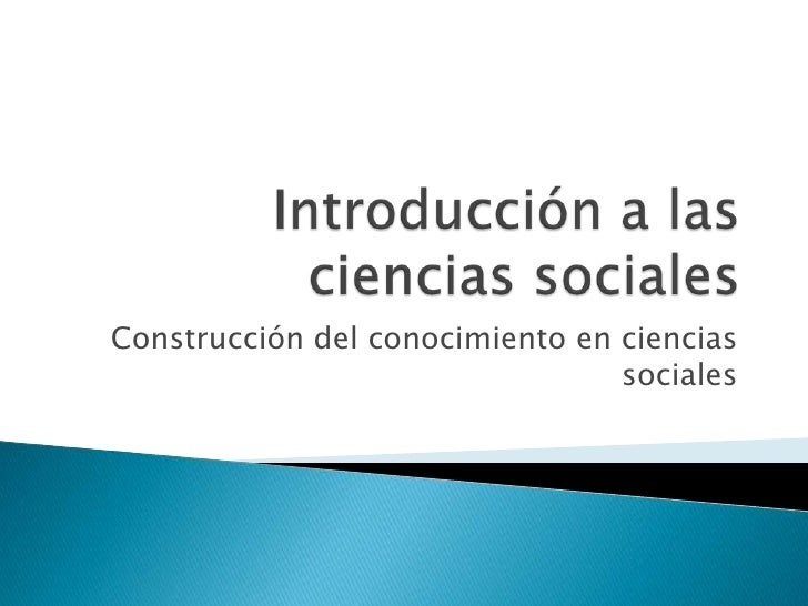 Introducción a las  ciencias sociales<br />Construcción del conocimiento en ciencias sociales<br />
