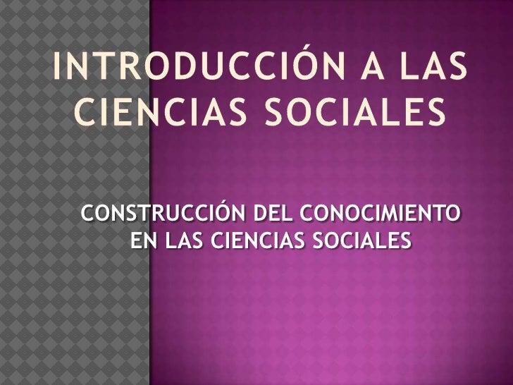 INTRODUCCIÓN A LAS CIENCIAS SOCIALES<br />CONSTRUCCIÓN DEL CONOCIMIENTO EN LAS CIENCIAS SOCIALES<br />